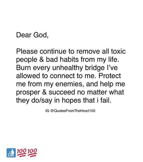 Bad, Fail, and God: Dear God,  Please continue to remove all toxic  people & bad habits from my life.  Burn every unhealthy bridge l've  allowed to connect to me. Protect  me from my enemies, and help me  prosper & succeed no matter what  they do/say in hopes that i fail.  G @QuotesFromTheHeart100 🚮💯💯