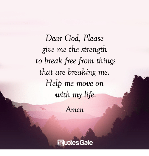 Dear God Please Give Me The Strength To Break Free From Things That