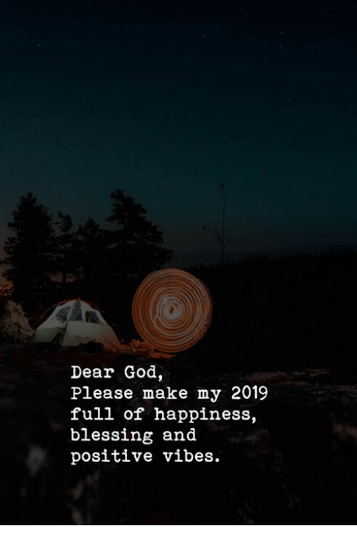 God, Happiness, and Make: Dear God  Please make my 2019  full of happiness,  blessing and  positive vibes.