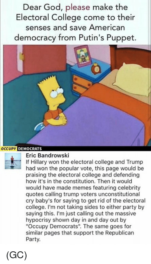 "College, Memes, and Republican Party: Dear God, please make the  Electoral College come to their  senses and save American  democracy from Putin's Puppet.  OCCUPY  DEMOCRATS  Eric Bandrowski  If Hillary won the electoral college and Trump  had won the popular vote, this page would be  praising the electoral college and defending  how it's in the constitution. Then it would  would have made memes featuring celebrity  quotes calling trump voters unconstitutional  cry baby's for saying to get rid of the electoral  college. I'm not taking sides to either party by  saying this  I'm just calling out the massive  hypocrisy shown day in and day out by  ""Occupy Democrats"". The same goes for  similar pages that support the Republican  Party. (GC)"