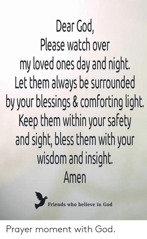 Friends, God, and Memes: Dear God,  Please watch over  my loved anes day and night  Let them always be surrounded  by your blessings&comforting light  Keep them within your safety  and sight, bless them with your  wisdom and insight.  Amen  Friends who believe in God Prayer moment with God.
