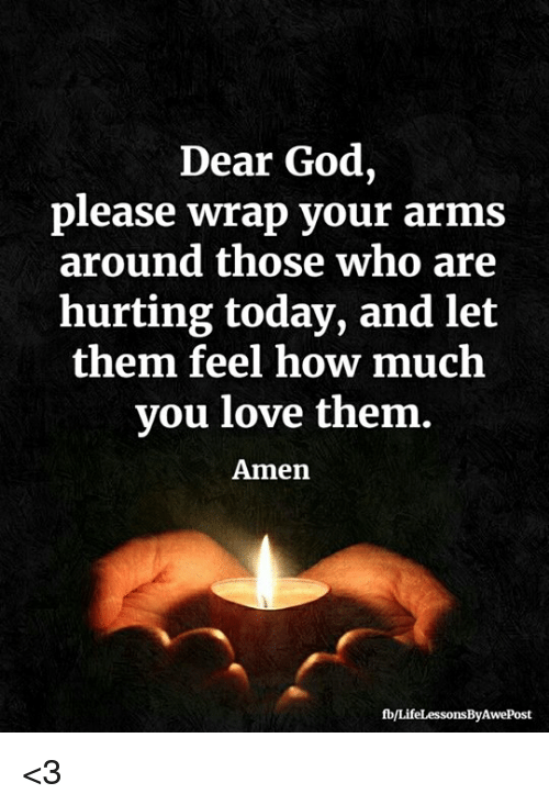 God, Love, and Memes: Dear God,  please wrap your arms  around those who are  hurting today, and let  them feel how much  you love them.  Amen  fb/LifeLessonsByAwePost <3