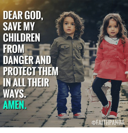 Children, God, and Memes: DEAR GOD,  SAVE MY  CHILDREN  DANGER AND  PROTECT THEM  IN ALLTHEIR  AMEN  ©FAI
