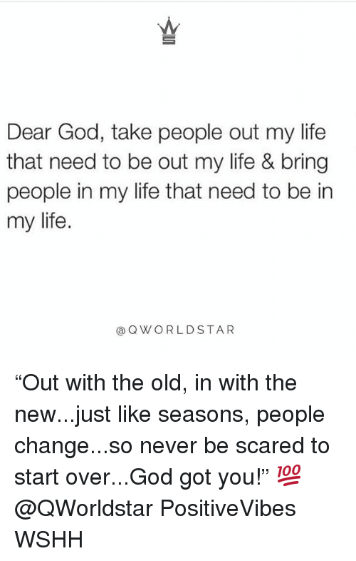 """God, Life, and Memes: Dear God, take people out my life  that need to be out my life & bring  people in my life that need to be in  my life  @QWORLDSTAR """"Out with the old, in with the new...just like seasons, people change...so never be scared to start over...God got you!"""" 💯 @QWorldstar PositiveVibes WSHH"""