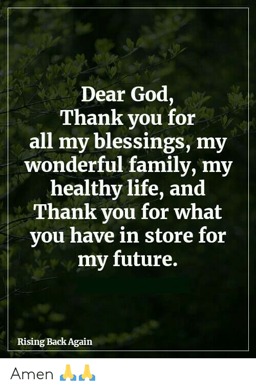 Family, Future, and God: Dear God,  Thank you for  all my blessings, my  wonderful family, my  healthy life, and  Thank you for what  you have in store for  my future.  Rising Back Again Amen 🙏🙏
