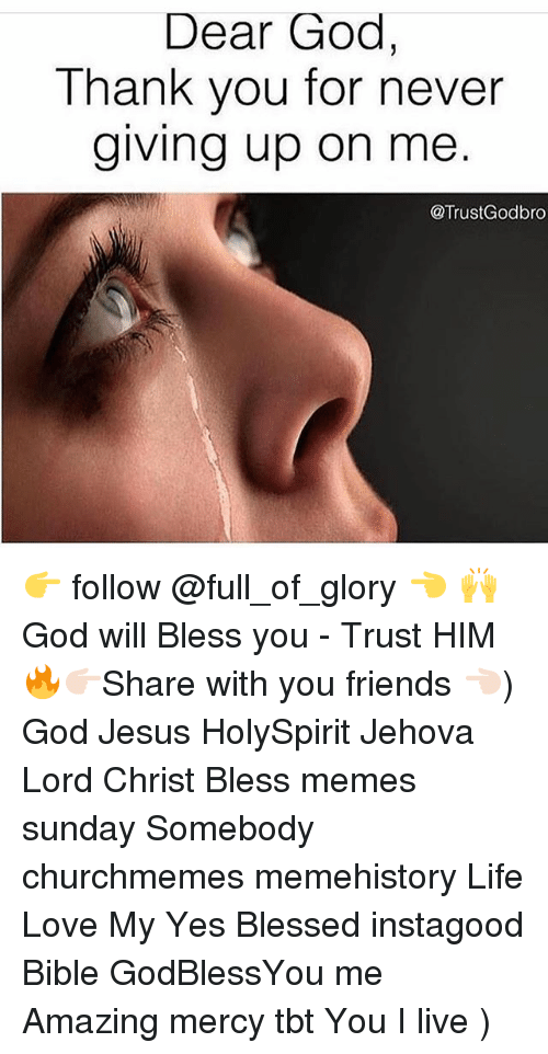 Blessed, Friends, and God: Dear God,  Thank you for never  giving up on me  @TrustGodbro 👉 follow @full_of_glory 👈 🙌 God will Bless you - Trust HIM 🔥👉🏻Share with you friends 👈🏻) God Jesus HolySpirit Jehova Lord Christ Bless memes sunday Somebody churchmemes memehistory Life Love My Yes Blessed instagood Bible GodBlessYou me Amazing mercy tbt You I live )