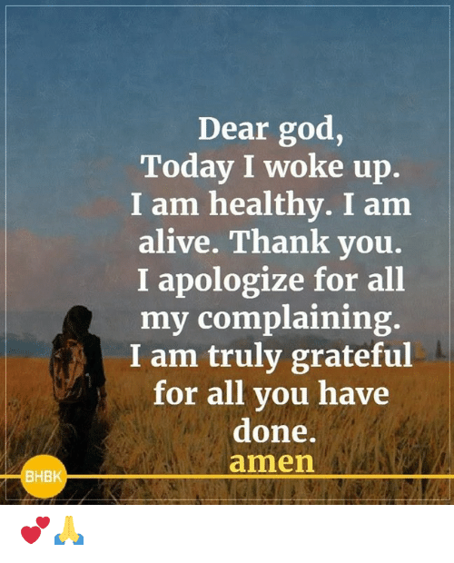 Alive, God, and Memes: Dear god,  Today I woke up.  I am healthy. I am  alive. Thank you.  I apologize for all  my complaining.  I am truly grateful  for all you have  done.  amen  BHBK 💕🙏