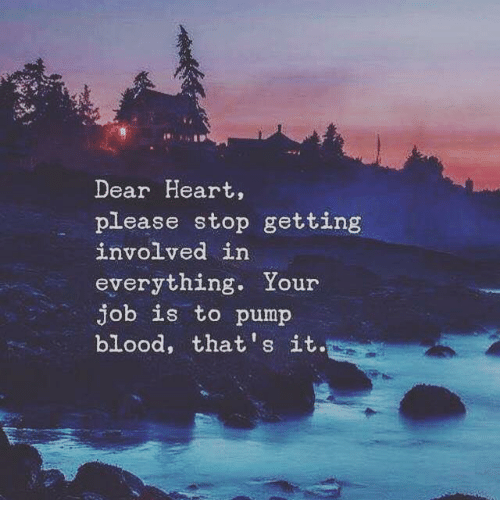 Heart, Blood, and Job: Dear Heart,  please stop getting  nvolved in  everything. Your  job is to pump  blood, that's it.