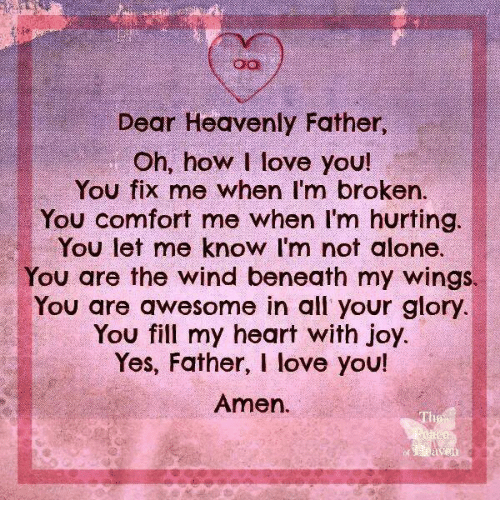 Being Alone, Love, and Memes: Dear Heavenly Father,  Oh, how I love you!  You fix me when I'm broken.  You comfort me when I'm hurting.  You let me know I'm not alone.  You are the wind beneath my wings.  You are awesome in all your glory  You fill my heart with joy.  Yes, Father, I love you!  Amen.