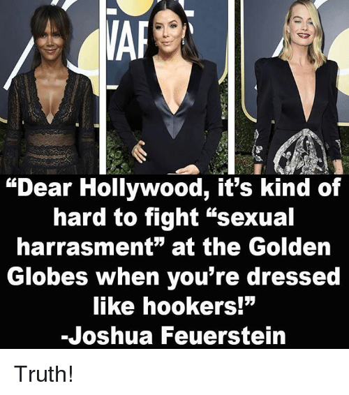 "Golden Globes, Memes, and Truth: ""Dear Hollywood, it's kind of  hard to fight ""sexual  harrasment"" at the Golden  Globes when you're dressed  like hookers!""  -Joshua Feuerstein Truth!"