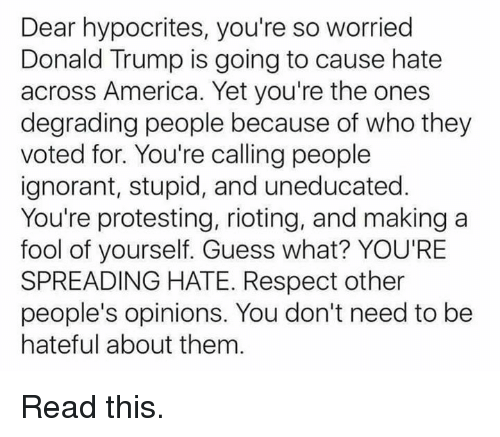 America, Donald Trump, and Ignorant: Dear hypocrites, you're so worried  Donald Trump is going to cause hate  across America. Yet you're the ones  degrading people because of who they  voted for. You're calling people  ignorant, stupid, and uneducated.  You're protesting, rioting, and making a  fool of yourself. Guess what? YOU'RE  SPREADING HATE. Respect other  people's opinions. You don't need to be  hateful about them Read this.