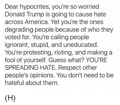 America, Donald Trump, and Ignorant: Dear hypocrites, you're so worried  Donald Trump is going to cause hate  across America. Yet you're the ones  degrading people because of who they  voted for. You're calling people  ignorant, stupid, and uneducated  You're protesting, rioting, and making a  fool of yourself. Guess what? YOU'RE  SPREADING HATE. Respect other  people's opinions. You don't need to be  hateful about them (H)