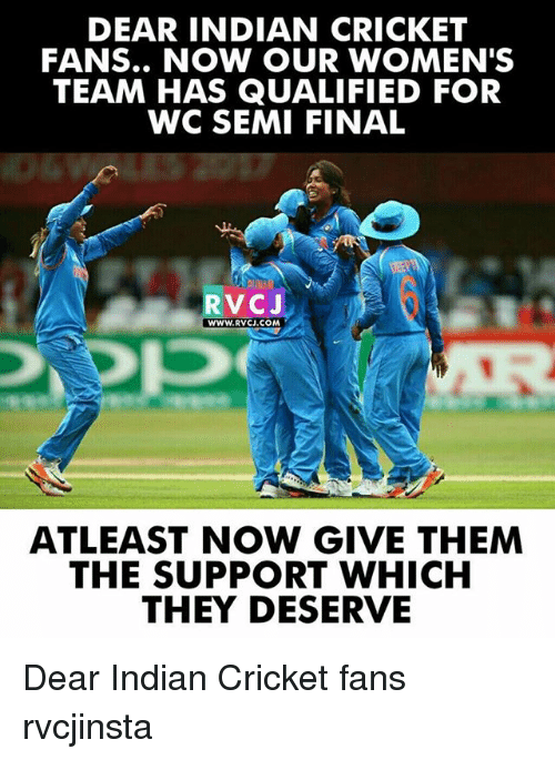 Memes, Cricket, and Indian: DEAR INDIAN CRICKET  FANS.. NOW OUR WOMEN'S  TEAM HAS QUALIFIED FOR  WC SEMI FINAL  RVCJ  WWW.RVCJ.COM  ATLEAST NOW GIVE THEM  THE SUPPORT WHICH  THEY DESERVE Dear Indian Cricket fans rvcjinsta