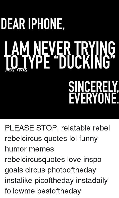 "Funny, Goals, and Iphone: DEAR IPHONE  IAM NEVER TRYING  IO TYPE ""DUCKING  SINCERELY  EVERYONE PLEASE STOP. relatable rebel rebelcircus quotes lol funny humor memes rebelcircusquotes love inspo goals circus photooftheday instalike picoftheday instadaily followme bestoftheday"