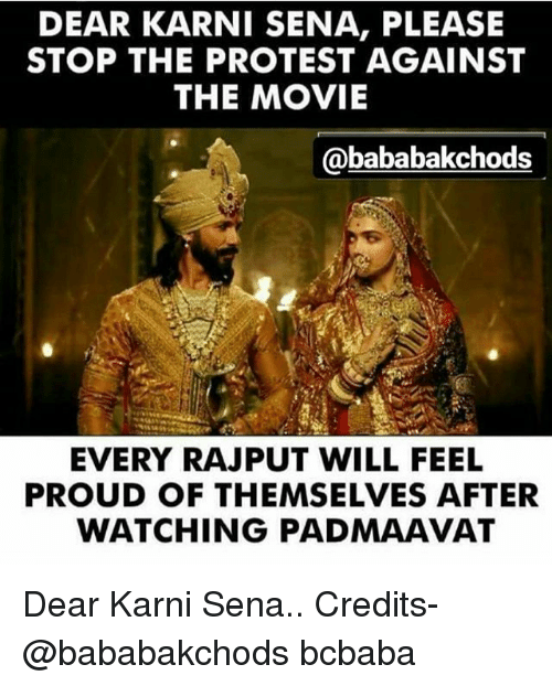 Memes, Protest, and Movie: DEAR KARNI SENA, PLEASE  STOP THE PROTEST AGAINST  THE MOVIE  @bababakchods  EVERY RAJPUT WILL FEEL  PROUD OF THEMSELVES AFTER  WATCHING PADMAAVAT Dear Karni Sena.. Credits- @bababakchods bcbaba
