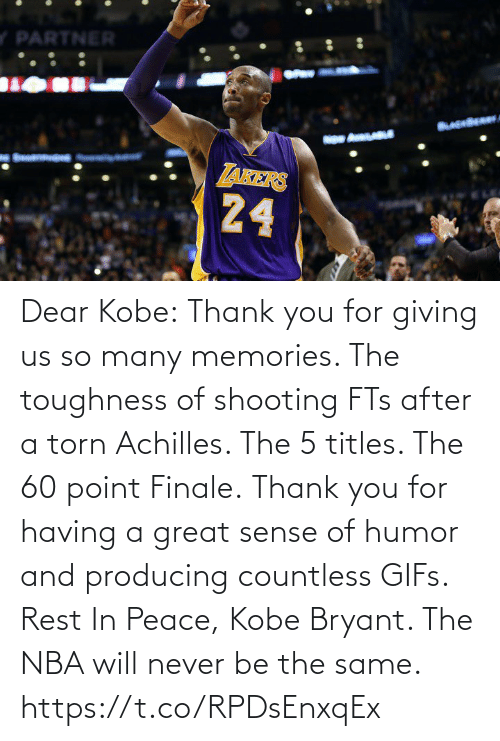 Kobe Bryant, Nba, and Sports: Dear Kobe:  Thank you for giving us so many memories. The toughness of shooting FTs after a torn Achilles. The 5 titles. The 60 point Finale.  Thank you for having a great sense of humor and producing countless GIFs.  Rest In Peace, Kobe Bryant.   The NBA will never be the same. https://t.co/RPDsEnxqEx