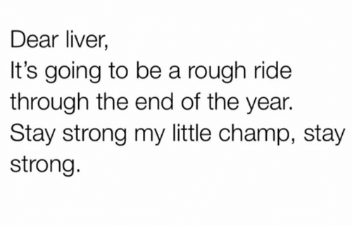 Memes, Rough, and Strong: Dear liver,  It's going to be a rough ride  through the end of the year.  Stay strong my little champ, stay  strong