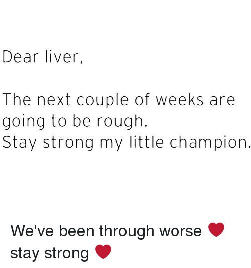 Girl Memes, Rough, and My Little: Dear liver,  The next couple of weeks are  going to be rough  Stay strong my little champion We've been through worse ❤️ stay strong ❤️