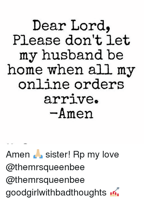 Love, Memes, and Home: Dear Lord.  Pl.ease don'tiet  my husband be  home when all my  on ne orders  arriVe»  Amen Amen 🙏🏼 sister! Rp my love @themrsqueenbee @themrsqueenbee goodgirlwithbadthoughts 💅🏼