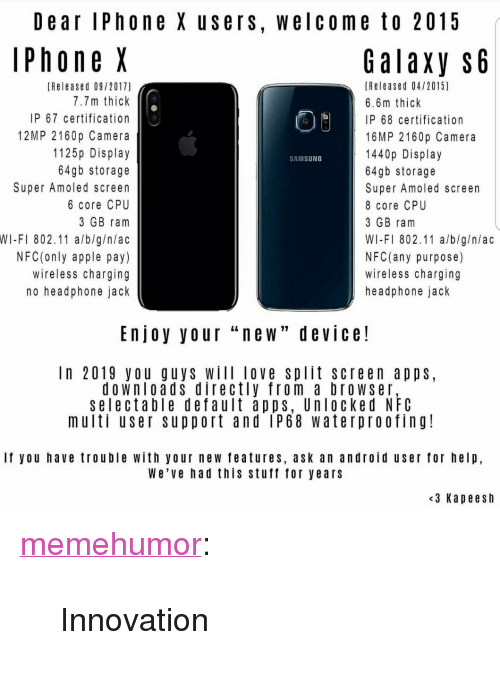 """Android, Apple, and Love: Dear lPhone X users, welcome to 2015  PhoneX  GalaXy S6  (Released 09/2017)  7.7m thick  IP 67 certification  12MP 2160p Camera  1125p Display  64gb storage  Super Amoled screen  6 core CPU  3 GB ram  WI-FI 802.11 a/b/g/n/ac  NFC(only apple pay)  wireless charging  no headphone jack  (Released 04/2015)  6.6m thick  IP 68 certification  16MP 2160p Camera  1440p Display  64gb storage  Super Amoled screen  8 core CPU  3 GB ranm  WI-FI 802.11 a/b/g/n/ac  NFC(any purpose)  wireless charging  headphone jack  SAMSUNG  Enjoy your """"new"""" device!  In 2019 you guys Will love split screen apps,  downloads directly from a browser,  selectable default apps, Unlocked NFC  multi user support and IP68 waterproofing!  If you have trouble with your new features, ask an android user for help,  We've had this stuft for years  <3 Kapeesh <p><a href=""""http://memehumor.net/post/165644879713/innovation"""" class=""""tumblr_blog"""">memehumor</a>:</p>  <blockquote><p>Innovation</p></blockquote>"""