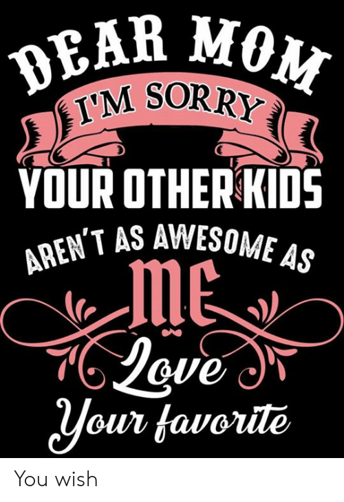 Dank, Sorry, and Kids: DEAR  M SORRY  YOUR OTHER KIDS  T AS AWESOME As  Jove  ouv favotile You wish