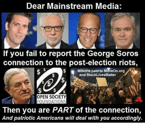 Fail, Memes, and Patriotic: Dear Mainstream Media:  If you fail to report the George Soros  connection to the post-election riots  Millions paid to MoveOn.org  and BlackLivesMatter  OPEN SOCIETY  FOUNDATIONS  Then you are PARTof the connection,  And patriotic Americans will deal with you accordingly.