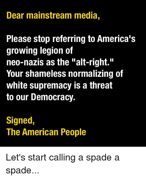 "Memes, Shameless, and Democracy: Dear mainstream media,  Please stop referring to America's  growing legion of  neo-nazis as the ""alt-right.""  Your shameless normalizing of  white supremacy is a threat  to our Democracy.  Signed  The American People Let's start calling a spade a spade..."