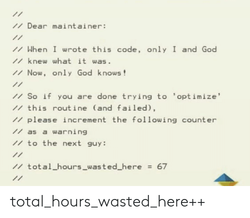 God, The Following, and Next: /Dear maintainer:  /When I wrote this code, only I and God  1knew what it was  /Now, only God knows!  1/  /So if you are done trying to 'optimize'  1 this routine (and failed),  /please increment the following count er  /as a warning  1to the next guy:  11  1total hours_wasted_here = 67  1/ total_hours_wasted_here++