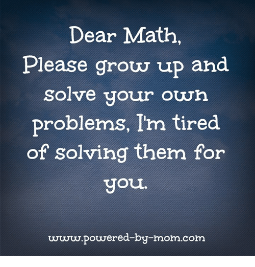 Dear Math Please Grow Up and Solve Your Own Problems I\'m Tired of ...