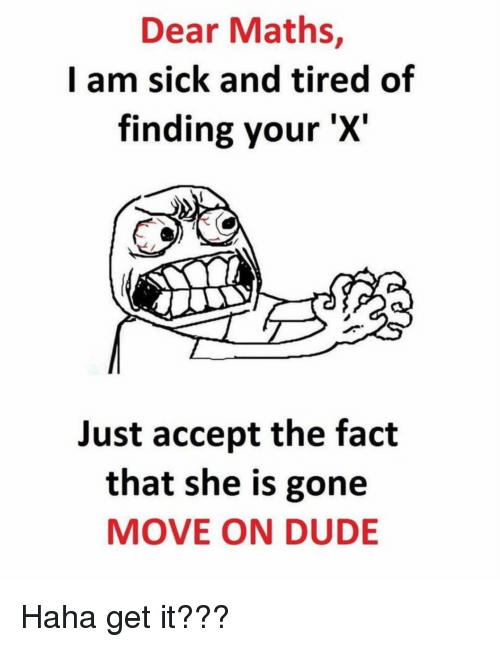 Dude, Sick, and Terrible Facebook: Dear Maths,  I am sick and tired of  finding your 'X'  Just accept the fact  that she is gone  MOVE ON DUDE