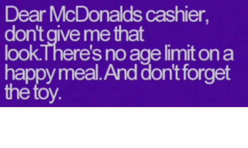 McDonalds, Memes, and Happy: Dear McDonalds cashier,  don't give me that  look.There's no age limit on a  happy meal.And don't forget  the toy