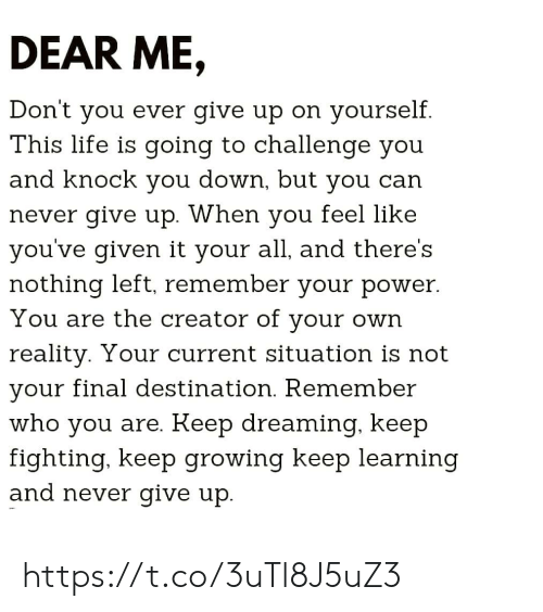 Life, Memes, and Power: DEAR ME,  Don't you ever give up on yourself  T'his life is going to challenge you  and knock you down, but you can  never give up. When you reel like  you've given it your all, and there's  nothing left, remember your power  You are the creator of vour own  reality. Your current situation is not  vour final destination. Remember  who you are. Keep dreaming, keep  fighting. keep growing keep learning  and never give up. https://t.co/3uTl8J5uZ3
