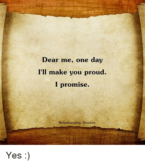 Dear Me One Day Ill Make You Proud I Promise Relationship Quotes