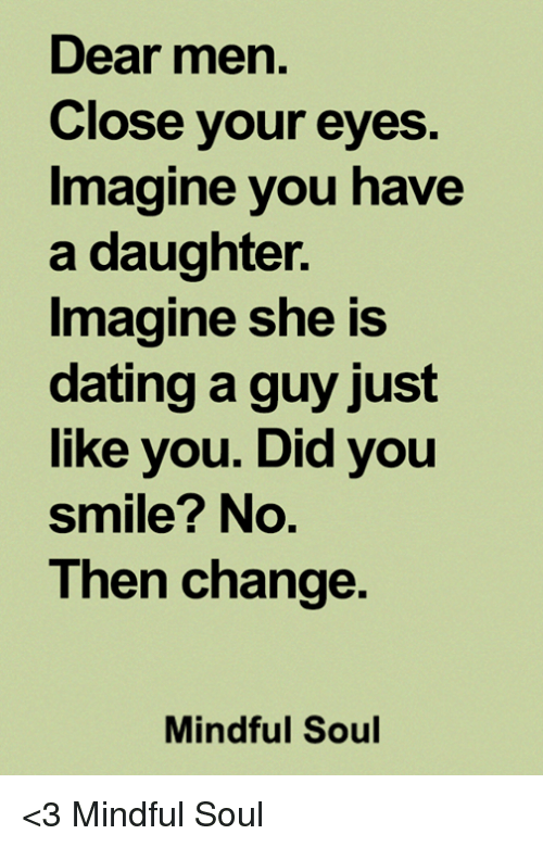 imagine your daughter dating a guy like you What it's really like to date a guy who's old enough to be  he thought going on a date with a woman young enough to be his daughter  i can't imagine not.