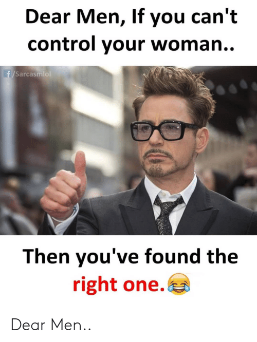 Control, One, and Woman: Dear Men, If you can't  control your woman..  f/Sarcasmlol  Then you've found the  right one. Dear Men..