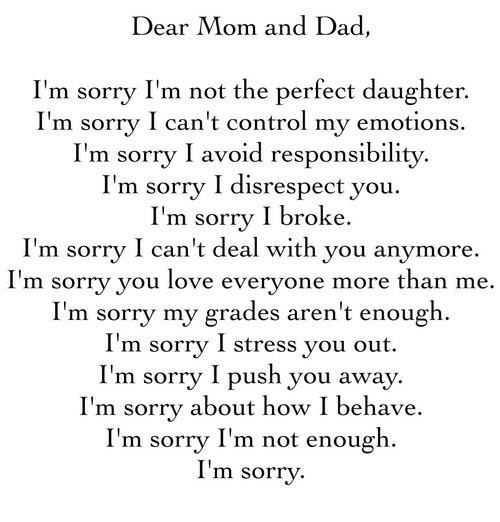 Dad, Love, and Sorry: Dear Mom and Dad,  I'm sorry I'm not the perfect daughter.  I'm sorry I can't control my emotions.  I'm sorrv I avoid responsibilitv.  I'm sorrv I disrespect vou.  I'm sorry I broke.  I'm sorry I can't deal with you anymore  I' .  m sorry you love everyone more than me  I'm sorry my grades aren't enough.  I'm sorrv I stress vou out.  I'm sorry I push you away.  I'm sorry about how I behave.  I'm sorry I'm not enough  I'm sorry