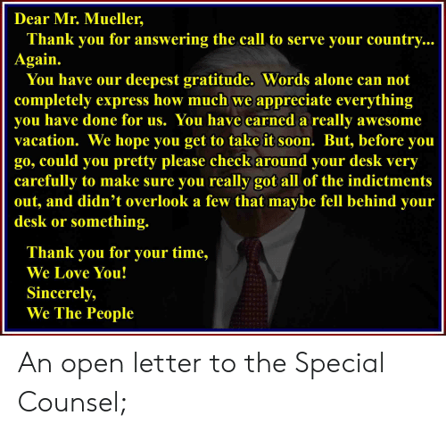 Being Alone, Love, and Soon...: Dear Mr. Mueller,  Thank you for answering the call to serve your country..  Again.  You have our deepest gratitude. Words alone can not  completely express how much we appreciate everything  you have done for us. You have earned a really awesome  vacation. We hope you get to take it soon. But, before you  go, could you pretty please check around your desk very  carefully to make sure you really got all of the indictments  out, and didn't overlook a few that maybe fell behind your  desk or something.  Thank you for your time,  We Love You!  Sincerely,  We The People An open letter to the Special Counsel;