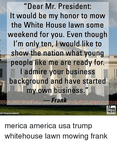 """America, Memes, and News: """"Dear Mr. President:  It would be my honor to mow  the White House lawn some  weekend for you. Even though  I'm only ten, I would.like to  show the nation what young, i  people like me are ready for.  l admire your business  background and have started  my own business.""""  _ Frank  FOX  NEWS  (AP Photo/Jon Elswick) merica america usa trump whitehouse lawn mowing frank"""