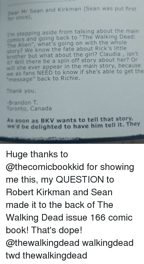 """Dope, Memes, and Soon...: Dear Mr Sean and Kirkman (Sean was put first  for once),  I'm stepping aside from talking about the main  comics and going back to """"The Walking Dead  The Alien"""", what's going on with the whole  story? We know the fate about Rick's little  brother but what about the girl? Claudia isn't  it? Will there be a spin off story about her? Or  will she ever appear in the main story, because  we as fans NEED to know if she's able to get the  """"message"""" back to Richie.  Thank you.  Brandon T  Toronto, Canada  As soon BKV wants to tell that story,  we'd be delighted to have him tell it. They Huge thanks to @thecomicbookkid for showing me this, my QUESTION to Robert Kirkman and Sean made it to the back of The Walking Dead issue 166 comic book! That's dope! @thewalkingdead walkingdead twd thewalkingdead"""