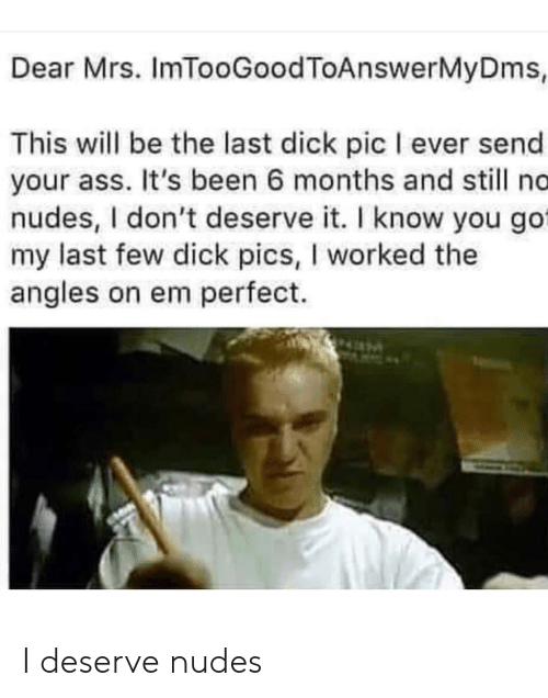 Ass, Dick Pics, and Nudes: Dear Mrs. ImTooGoodToAnswerMyDms,  This will be the last dick pic I ever send  your ass. It's been 6 months and still no  nudes, I don't deserve it. I know you go  my last few dick pics, I worked the  angles on em perfect. I deserve nudes