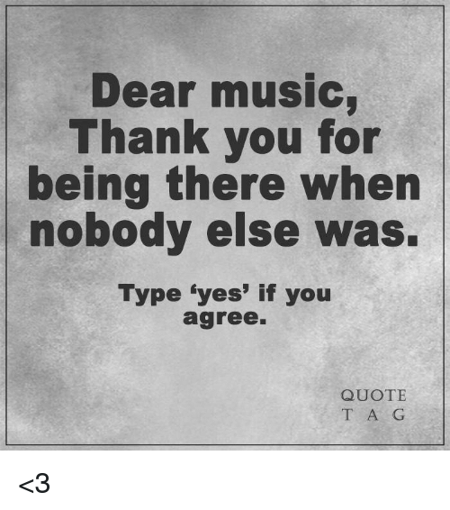 Dear Music Thank You For Being There When Nobody Else Was Type Yes