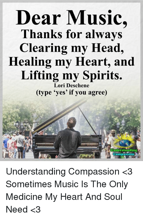Memes, 🤖, and Yes: Dear Music,  Thanks for always  Clearing my Head,  Healing my Heart, and  Lifting my Spirits.  Lori Deschene  e 'yes' if you agree)  nderstanding  Compassion Understanding Compassion <3  Sometimes Music Is The Only Medicine My Heart And Soul Need <3