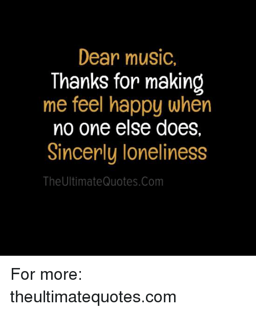 Dear Music Thanks For Making Me Feel Happy When No One Else Does