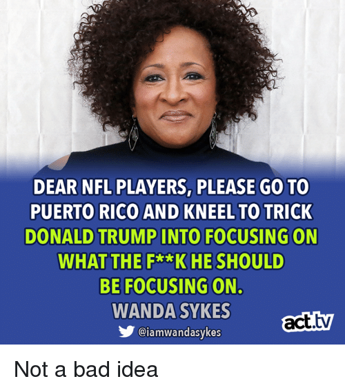Bad, Donald Trump, and Memes: DEAR NFL PLAYERS, PLEASE GO TO  PUERTO RICO AND KNEEL TO TRICK  DONALD TRUMP INTO FOCUSING ON  WHAT THE F**KHE SHOULD  BE FOCUSING ON.  WANDA SYKES  act.tv  @iamwandasykes Not a bad idea