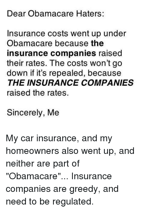 "Memes, Obamacare, and Sincerely: Dear Obamacare Haters:  Insurance costs went up under  Obamacare because the  insurance companies raised  their rates. The costs won't go  down if it's repealed, because  THE INSURANCE COMPANIES  raised the rates.  Sincerely, Me My car insurance, and my homeowners also went up, and neither are part of ""Obamacare""... Insurance companies are greedy, and need to be regulated."