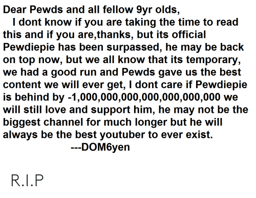 Love, Run, and Best: Dear Pewds and all fellow 9vr olds.  I dont know if you are taking the time to read  this and if you are,thanks, but its official  Pewdiepie has been surpassed, he may be back  on top now, but we all know that its temporary  we had a good run and Pewds gave us the best  content we will ever get, I dont care if Pewdiepie  is behind by -1,000,000,000,000,000,000,000 we  will still love and support him, he may not be the  biggest channel for much longer but he will  always be the best youtuber to ever exist.  DOM6yen R.I.P