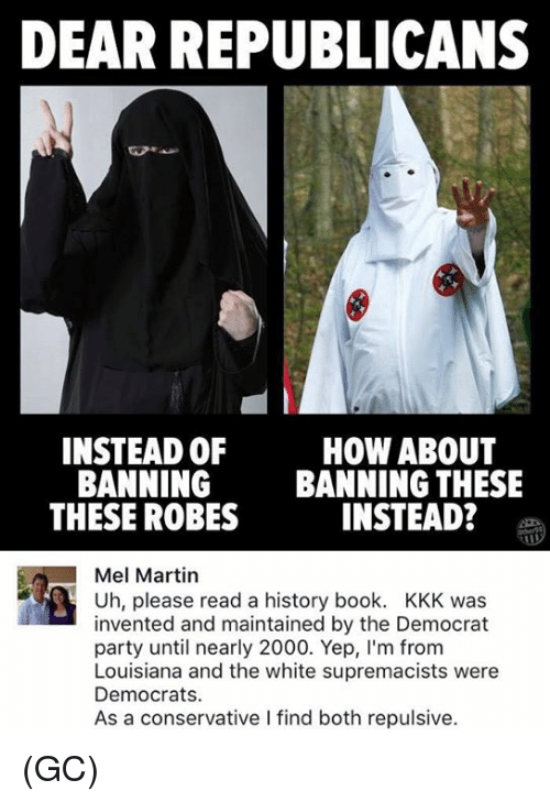 Kkk, Martin, and Memes: DEAR REPUBLICANS  INSTEAD OF  HOW ABOUT  BANNING  BANNING THESE  THESE ROBES  INSTEAD?  Mel Martin  R Uh, please read a history book. KKK was  invented and maintained by the Democrat  party until nearly 2000. Yep, l'm from  Louisiana and the white supremacists were  Democrats.  As a conservative l find both repulsive. (GC)