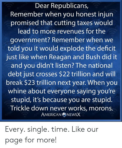 Memes, Taxes, and Break: Dear Republicans  Remember when you honest injun  promised that cutting taxes would  lead to more revenues for the  government? Remember when we  told you it would explode the deficit  just like when Reagan and Bush did it  and you didn't listen? The national  debt just crosses $22 trillion and will  break $23 trillion next year. When you  whine about everyone saying you're  stupid, it's because you are stupid.  Trickle down never works, morons.  AMERICANNEWSX Every. single. time. Like our page for more!