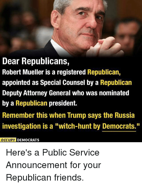 "Friends, Memes, and Russia: Dear Republicans,  Robert Mueller is a registered Republican,  appointed as Special Counsel by a Republican  Deputy Attorney General who was nominated  by a Republican president.  Remember this when Trump says the Russia  investigation is a ""witch-hunt by Democrats.""  OCCUPY DEMOCRATS Here's a Public Service Announcement for your Republican friends."