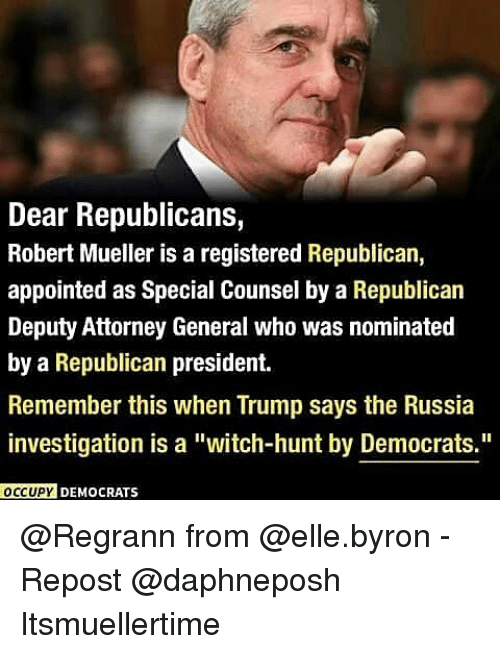"Memes, Russia, and Trump: Dear Republicans,  Robert Mueller is a registered Republican,  appointed as Special Counsel by a Republican  Deputy Attorney General who was nominated  by a Republican president.  Remember this when Trump says the Russia  investigation is a ""witch-hunt by Democrats.""  OCCUPY DEMOCRATS @Regrann from @elle.byron - Repost @daphneposh ・・・ Itsmuellertime"